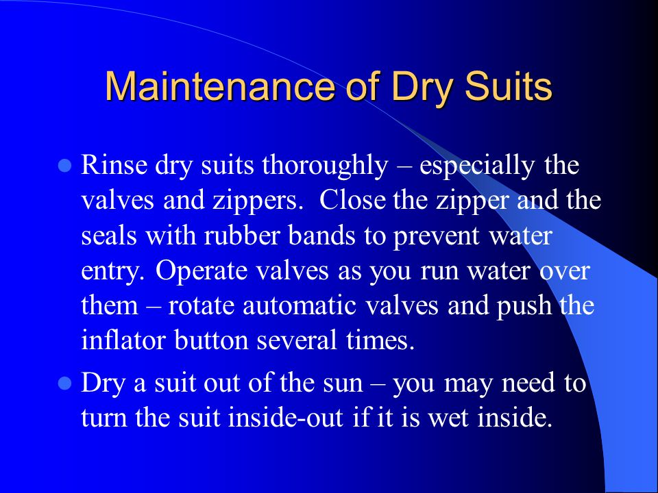 Maintenance of Dry Suits Rinse dry suits thoroughly – especially the valves and zippers. Close the zipper and the seals with rubber bands to prevent w
