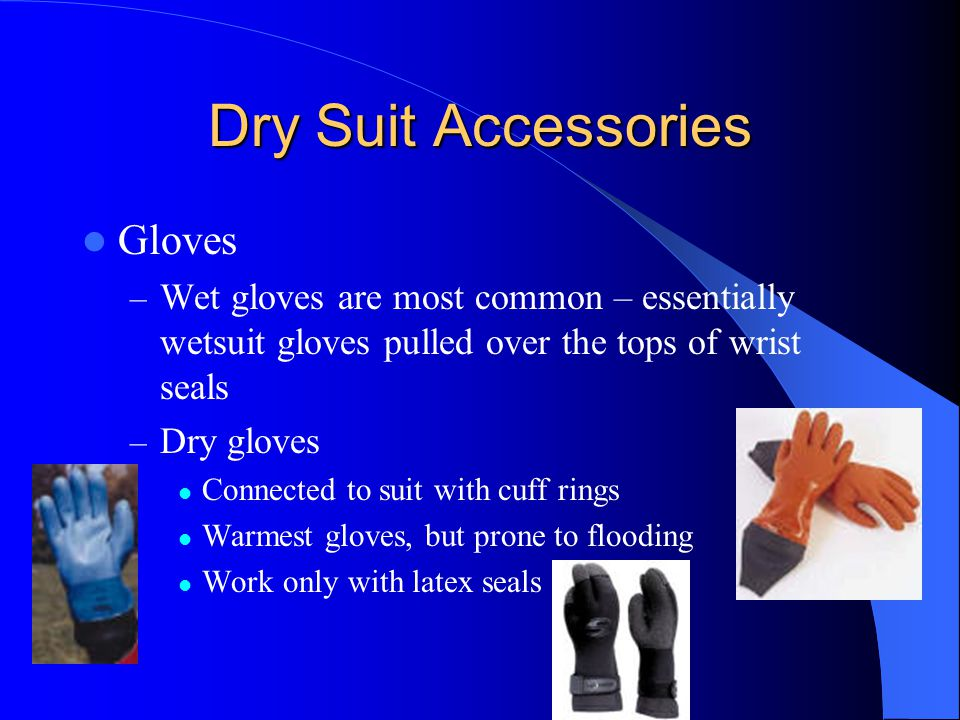 Dry Suit Accessories Gloves – Wet gloves are most common – essentially wetsuit gloves pulled over the tops of wrist seals – Dry gloves Connected to su