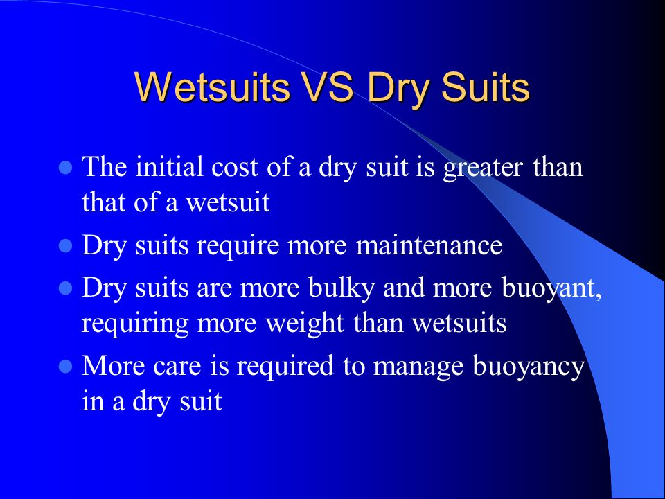 Wetsuits VS Dry Suits The initial cost of a dry suit is greater than that of a wetsuit Dry suits require more maintenance Dry suits are more bulky and