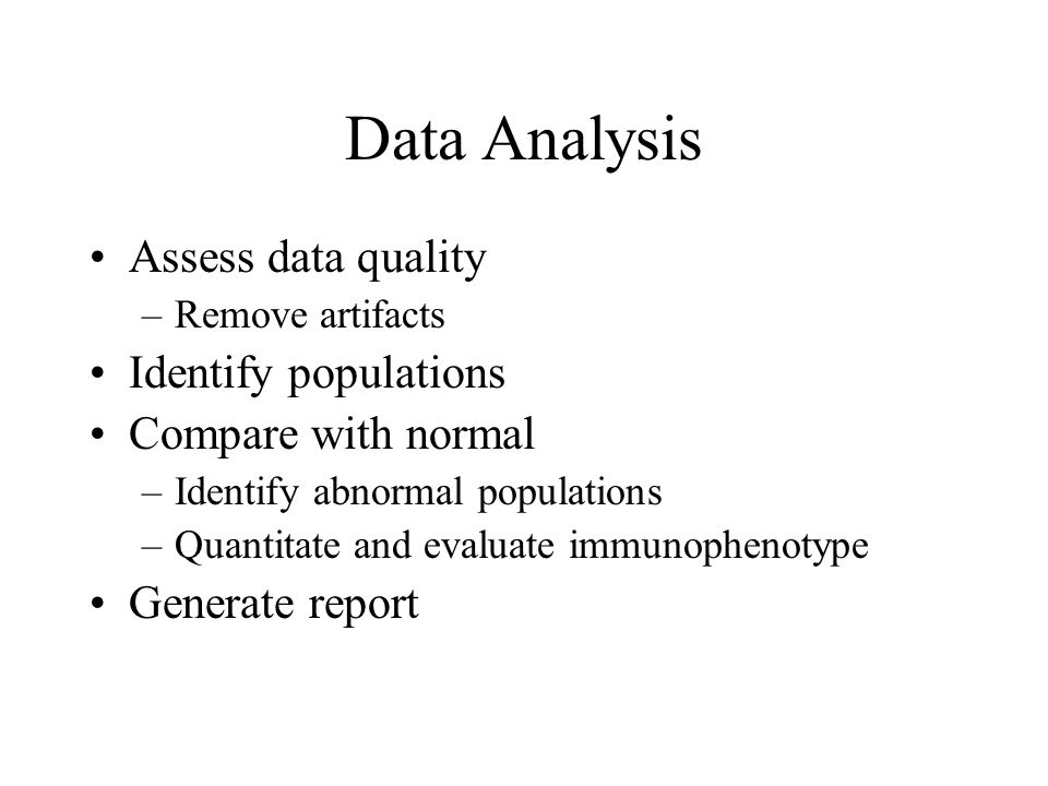 Data Analysis Assess data quality –Remove artifacts Identify populations Compare with normal –Identify abnormal populations –Quantitate and evaluate i