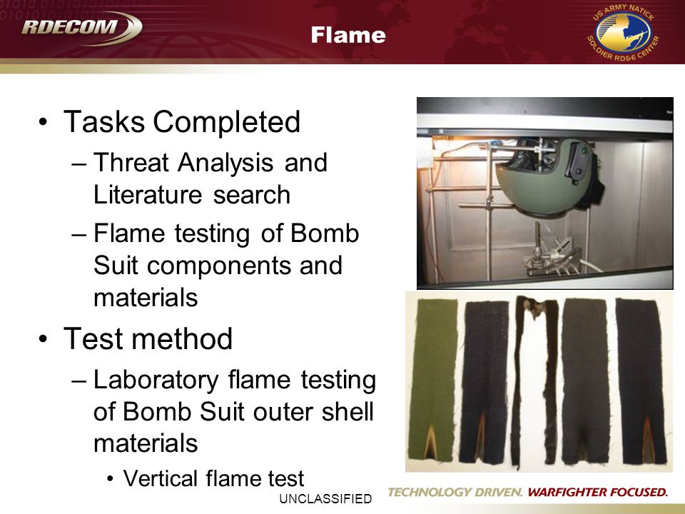 UNCLASSIFIED Flame Tasks Completed –Threat Analysis and Literature search –Flame testing of Bomb Suit components and materials Test method –Laboratory flame testing of Bomb Suit outer shell materials Vertical flame test