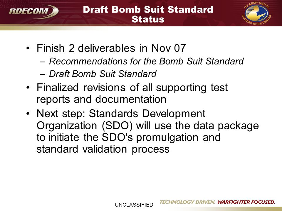 UNCLASSIFIED Draft Bomb Suit Standard Status Finish 2 deliverables in Nov 07 –Recommendations for the Bomb Suit Standard –Draft Bomb Suit Standard Fin