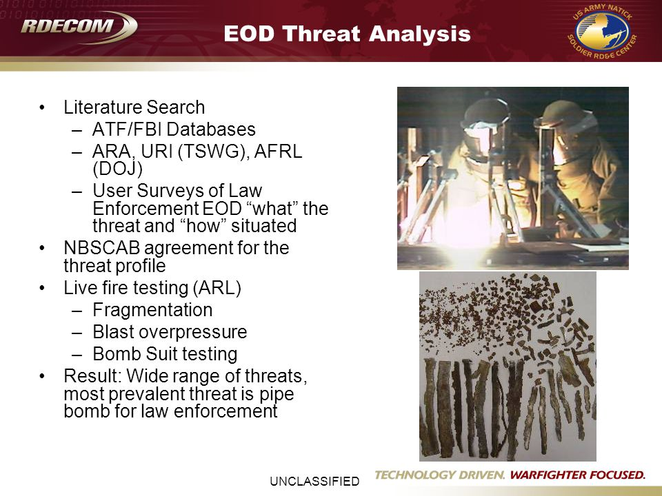 UNCLASSIFIED EOD Threat Analysis Literature Search –ATF/FBI Databases –ARA, URI (TSWG), AFRL (DOJ) –User Surveys of Law Enforcement EOD what the threat and how situated NBSCAB agreement for the threat profile Live fire testing (ARL) –Fragmentation –Blast overpressure –Bomb Suit testing Result: Wide range of threats, most prevalent threat is pipe bomb for law enforcement