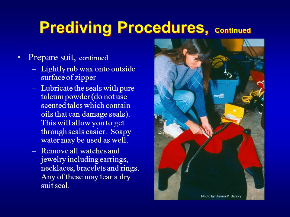 Prediving Procedures, Continued Prepare suit, continued –Lightly rub wax onto outside surface of zipper –Lubricate the seals with pure talcum powder (