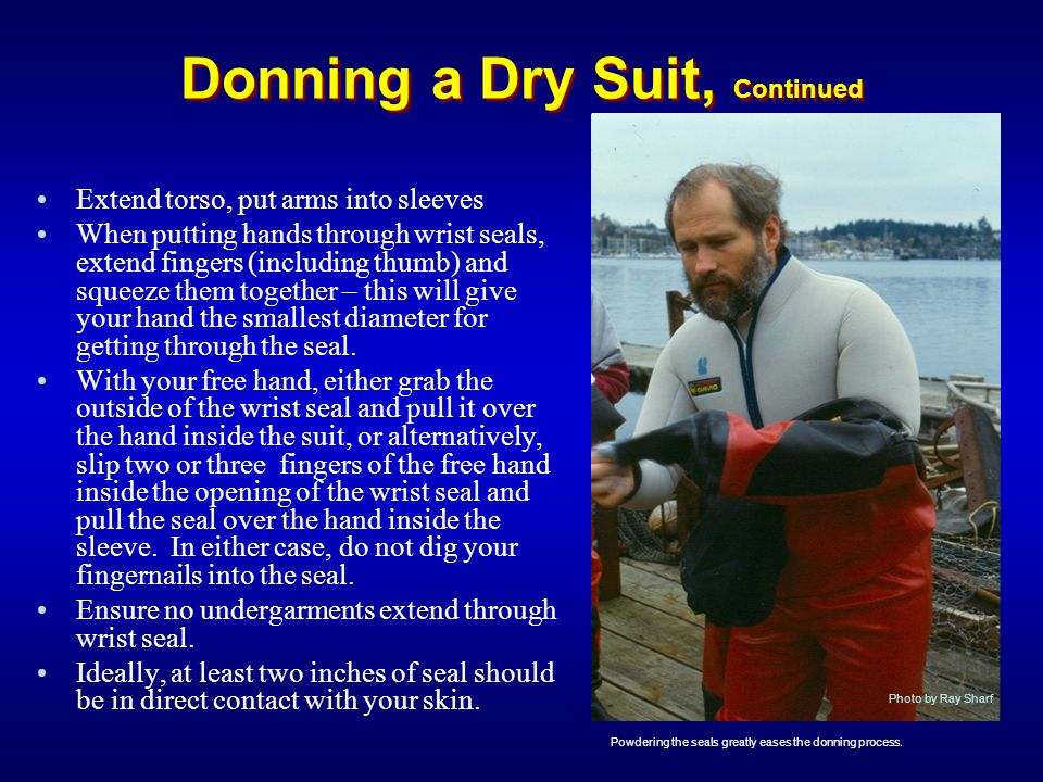 Donning a Dry Suit, Continued Extend torso, put arms into sleeves When putting hands through wrist seals, extend fingers (including thumb) and squeeze