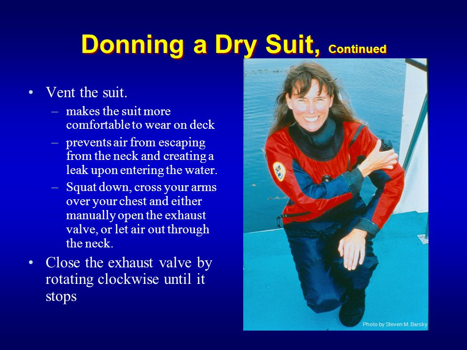 Donning a Dry Suit, Continued Vent the suit. –makes the suit more comfortable to wear on deck –prevents air from escaping from the neck and creating a