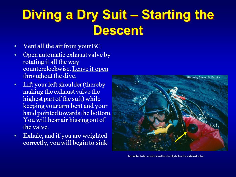 Diving a Dry Suit – Starting the Descent Vent all the air from your BC. Open automatic exhaust valve by rotating it all the way counterclockwise. Leav
