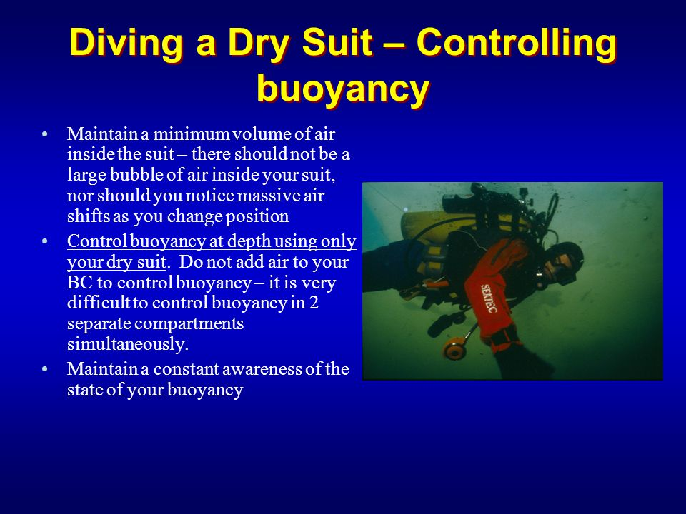 Diving a Dry Suit – Controlling buoyancy Maintain a minimum volume of air inside the suit – there should not be a large bubble of air inside your suit