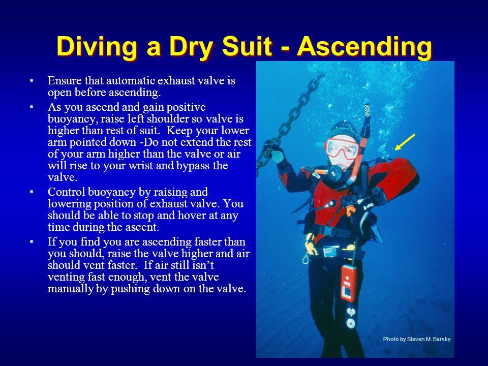 Diving a Dry Suit - Ascending Ensure that automatic exhaust valve is open before ascending. As you ascend and gain positive buoyancy, raise left shoul