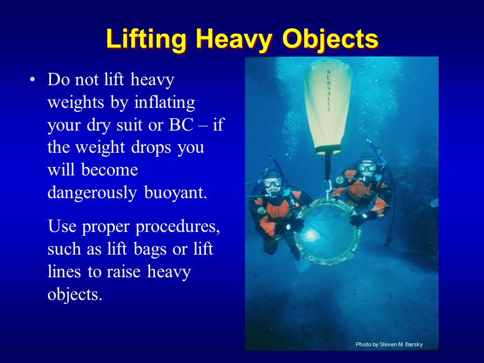 Lifting Heavy Objects Do not lift heavy weights by inflating your dry suit or BC – if the weight drops you will become dangerously buoyant. Use proper
