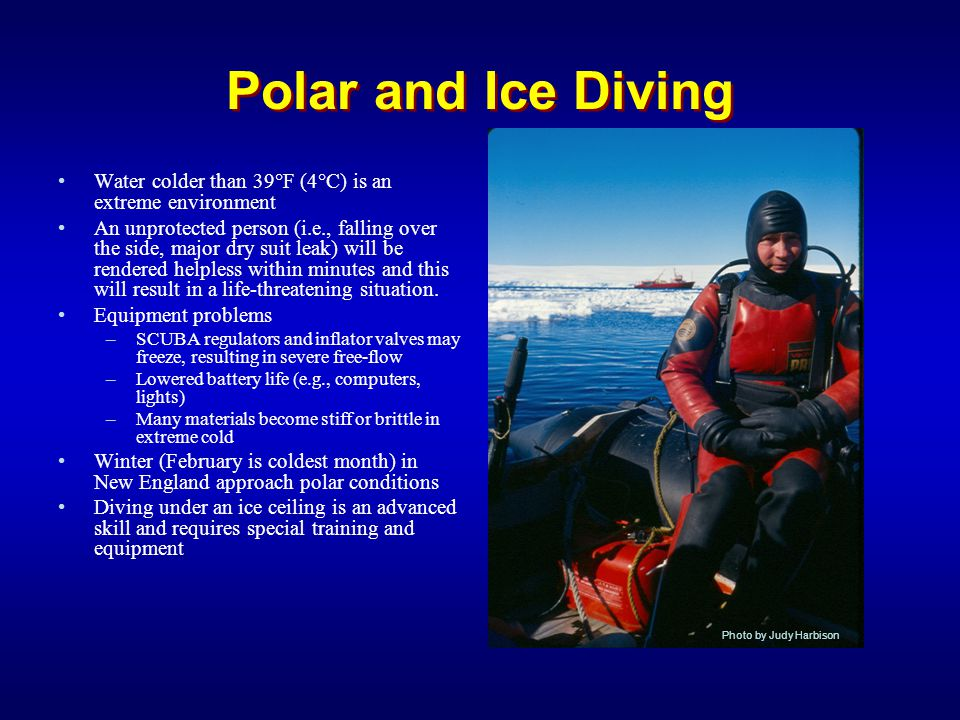 Polar and Ice Diving Water colder than 39°F (4°C) is an extreme environment An unprotected person (i.e., falling over the side, major dry suit leak) w