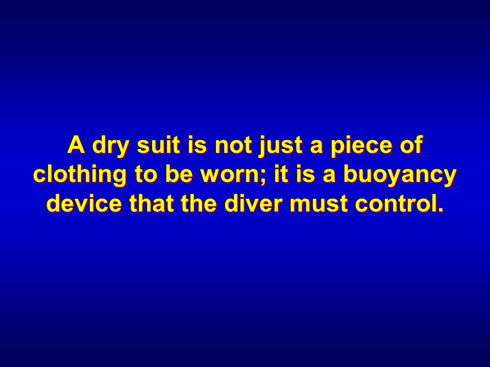 A dry suit is not just a piece of clothing to be worn; it is a buoyancy device that the diver must control.