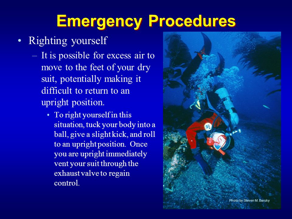 Emergency Procedures Righting yourself –It is possible for excess air to move to the feet of your dry suit, potentially making it difficult to return