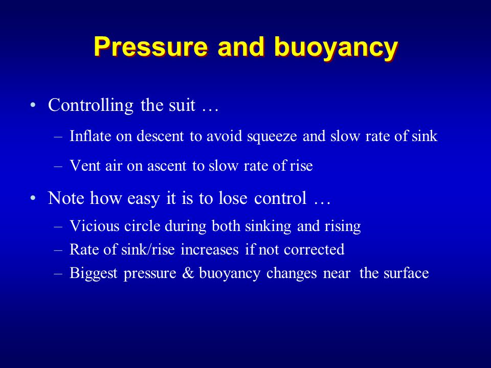 Pressure and buoyancy Controlling the suit … –Inflate on descent to avoid squeeze and slow rate of sink –Vent air on ascent to slow rate of rise Note