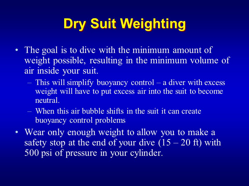 Dry Suit Weighting The goal is to dive with the minimum amount of weight possible, resulting in the minimum volume of air inside your suit. –This will