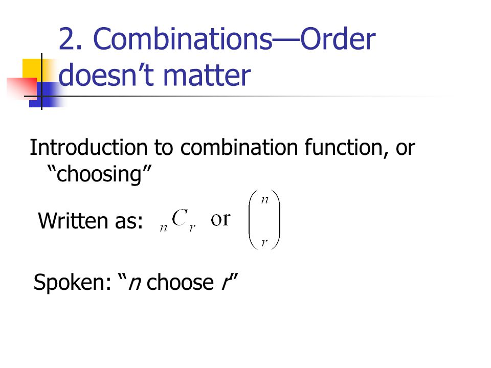 2. CombinationsOrder doesnt matter Introduction to combination function, or choosing Spoken: n choose r Written as: