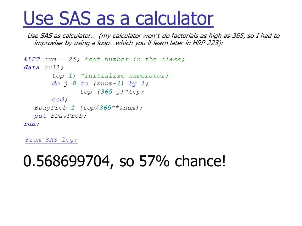 Use SAS as a calculator Use SAS as calculator … (my calculator won t do factorials as high as 365, so I had to improvise by using a loop … which you ll learn later in HRP 223): %LET num = 25; *set number in the class; data null; top=1; *initialize numerator; do j=0 to (&num-1) by 1; top=(365-j)*top; end; BDayProb=1-(top/365**&num); put BDayProb; run; From SAS log: , so 57% chance!