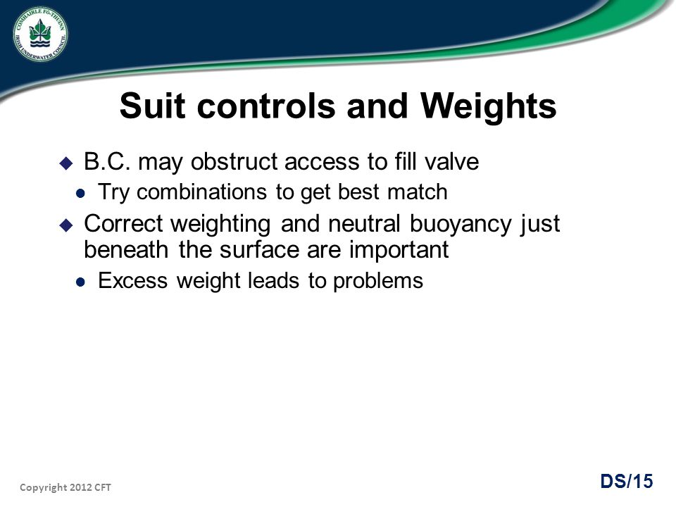Copyright 2012 CFT DS/15 Suit controls and Weights B.C. may obstruct access to fill valve Try combinations to get best match Correct weighting and neu