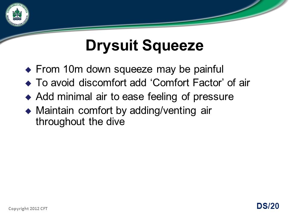 Copyright 2012 CFT DS/20 Drysuit Squeeze From 10m down squeeze may be painful To avoid discomfort add Comfort Factor of air Add minimal air to ease fe