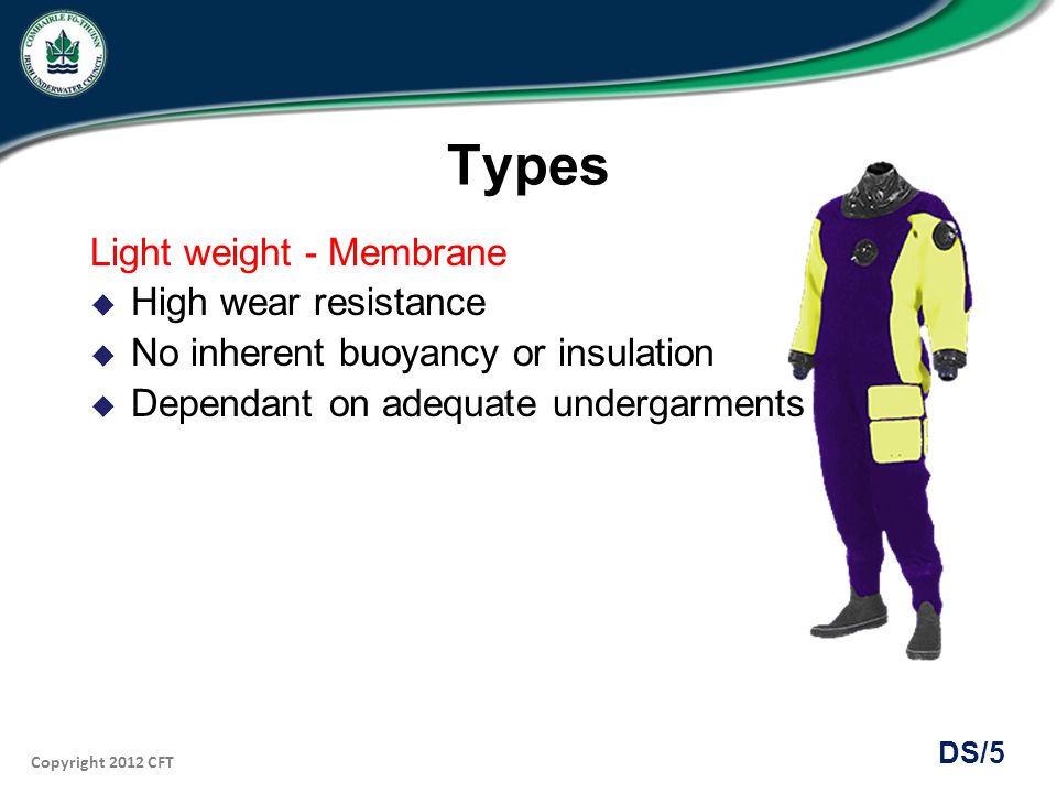 Copyright 2012 CFT DS/16 Establishing Neutral Buoyancy Membrane suit with woolly bear Needs little additional weight In upright position submerge and vent suit fully No significant squeeze experienced Neutral buoyancy just below the surface