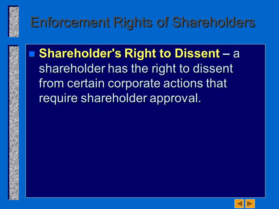 Enforcement Rights of Shareholders n Shareholder's Right to Dissent – a shareholder has the right to dissent from certain corporate actions that requi