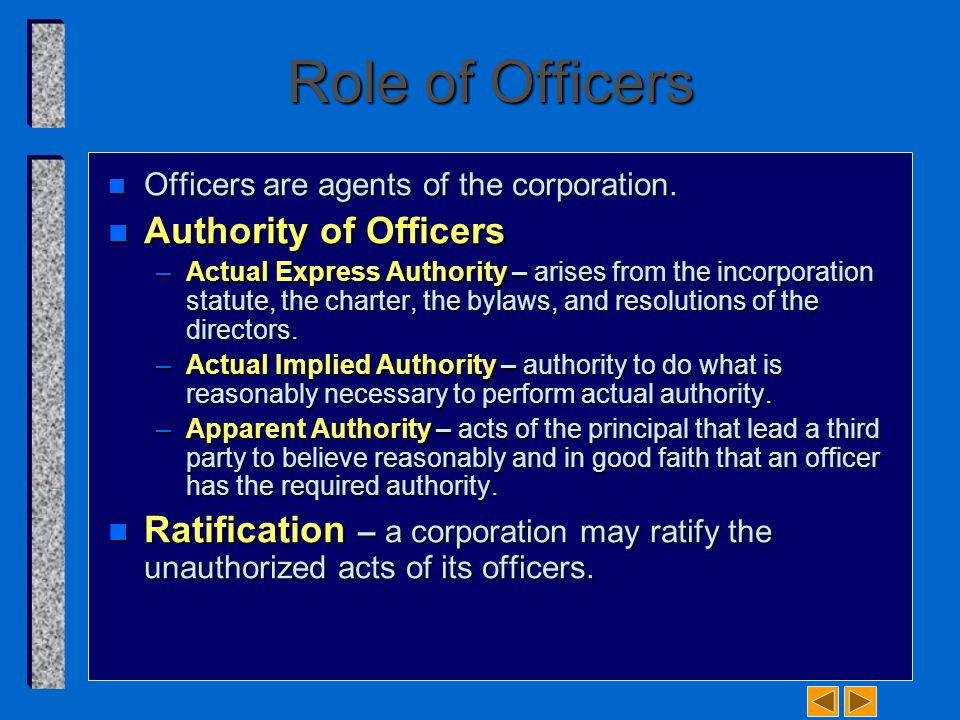 Role of Officers n Officers are agents of the corporation. n Authority of Officers –Actual Express Authority – arises from the incorporation statute,