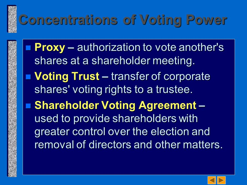 Concentrations of Voting Power n Proxy – authorization to vote another's shares at a shareholder meeting. n Voting Trust – transfer of corporate share