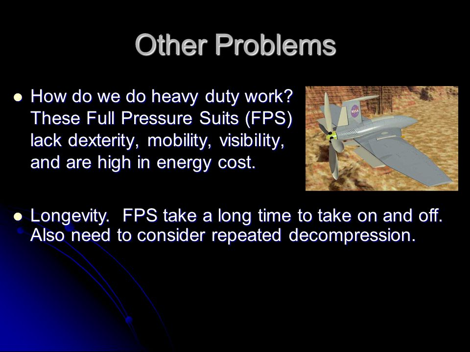 Other Problems How do we do heavy duty work? These Full Pressure Suits (FPS) lack dexterity, mobility, visibility, and are high in energy cost. How do