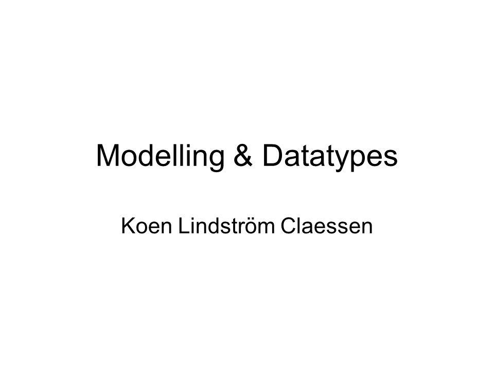 Modelling & Datatypes Koen Lindström Claessen