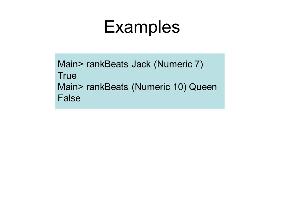 Examples Main> rankBeats Jack (Numeric 7) True Main> rankBeats (Numeric 10) Queen False