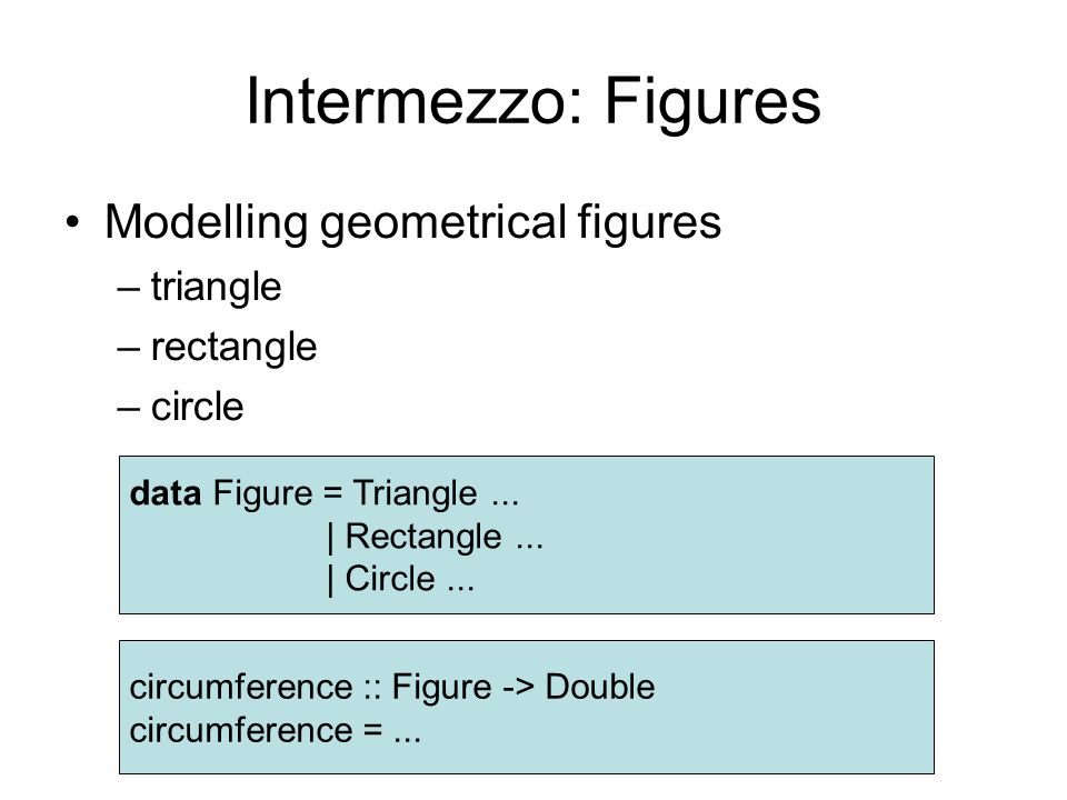 Intermezzo: Figures Modelling geometrical figures –triangle –rectangle –circle data Figure = Triangle...