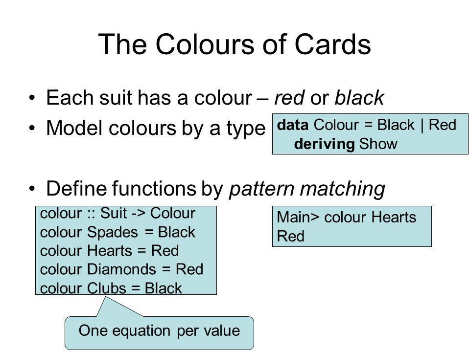 The Colours of Cards Each suit has a colour – red or black Model colours by a type Define functions by pattern matching data Colour = Black | Red deriving Show colour :: Suit -> Colour colour Spades = Black colour Hearts = Red colour Diamonds = Red colour Clubs = Black One equation per value Main> colour Hearts Red