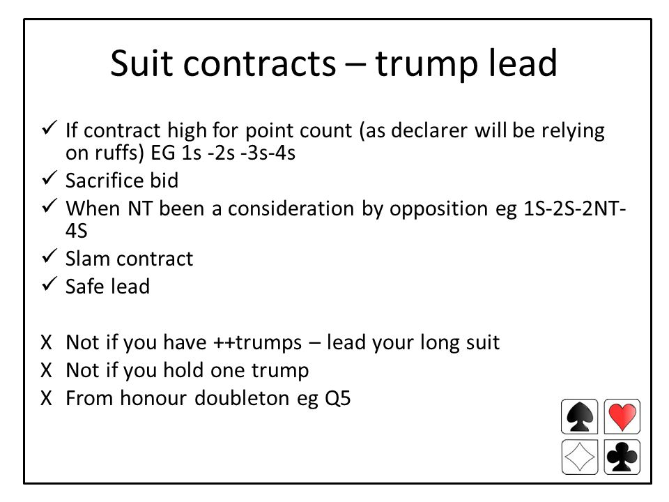 Suit contracts – trump lead If contract high for point count (as declarer will be relying on ruffs) EG 1s -2s -3s-4s Sacrifice bid When NT been a consideration by opposition eg 1S-2S-2NT- 4S Slam contract Safe lead XNot if you have ++trumps – lead your long suit XNot if you hold one trump XFrom honour doubleton eg Q5