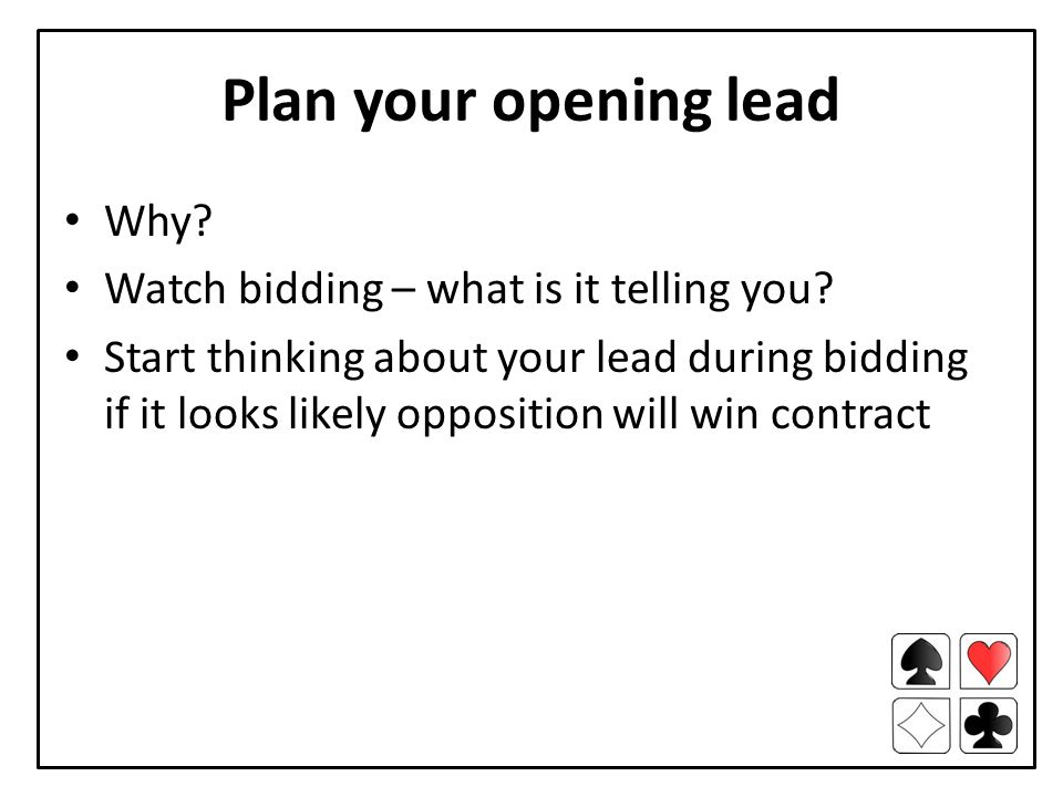 Plan your opening lead Why. Watch bidding – what is it telling you.