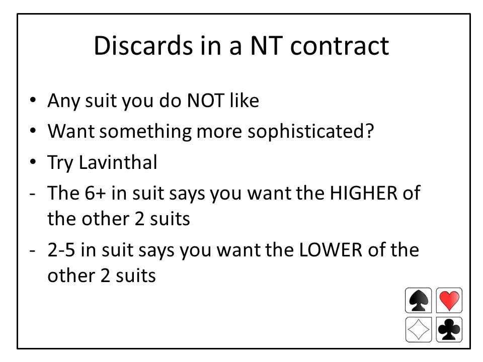 Discards in a NT contract Any suit you do NOT like Want something more sophisticated? Try Lavinthal -The 6+ in suit says you want the HIGHER of the ot