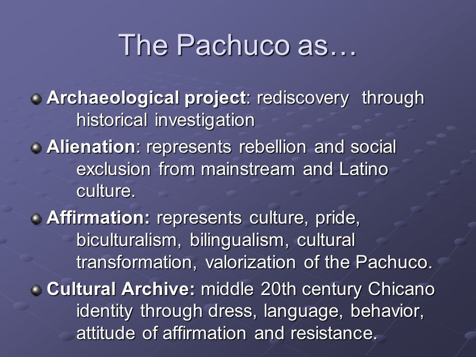 The Pachuco as… Archaeological project: rediscovery through historical investigation Alienation: represents rebellion and social exclusion from mainstream and Latino culture.