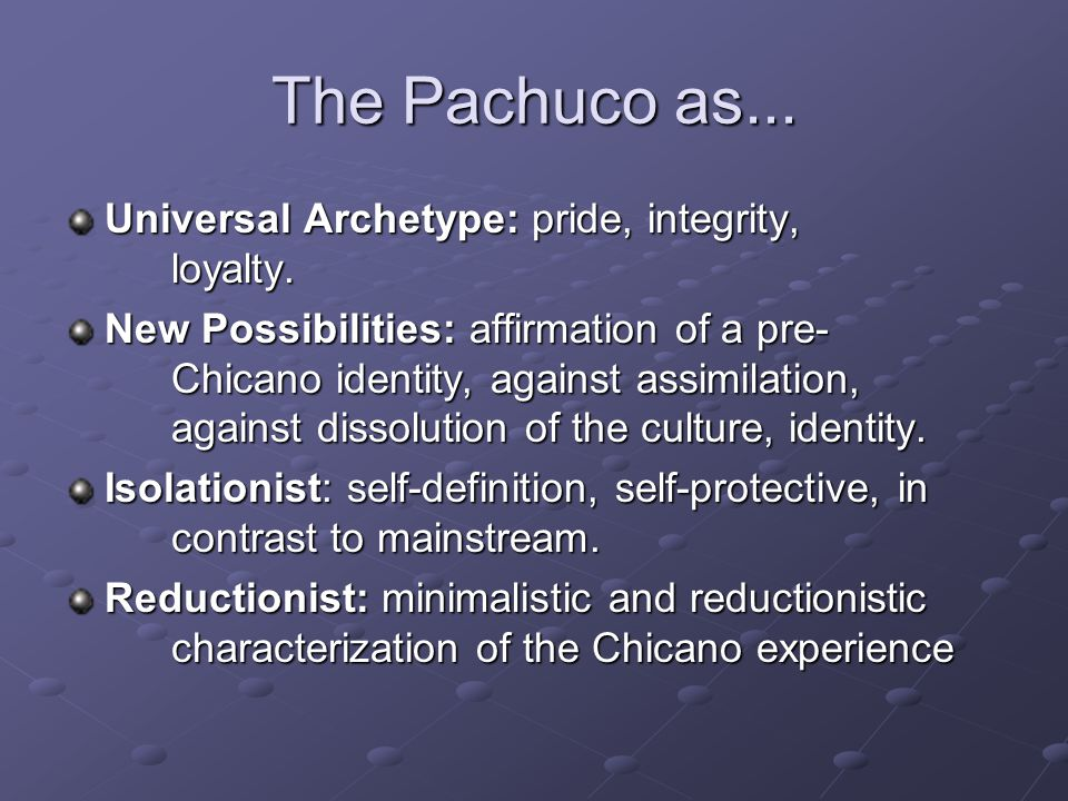The Pachuco as... Universal Archetype: pride, integrity, loyalty. New Possibilities: affirmation of a pre- Chicano identity, against assimilation, aga