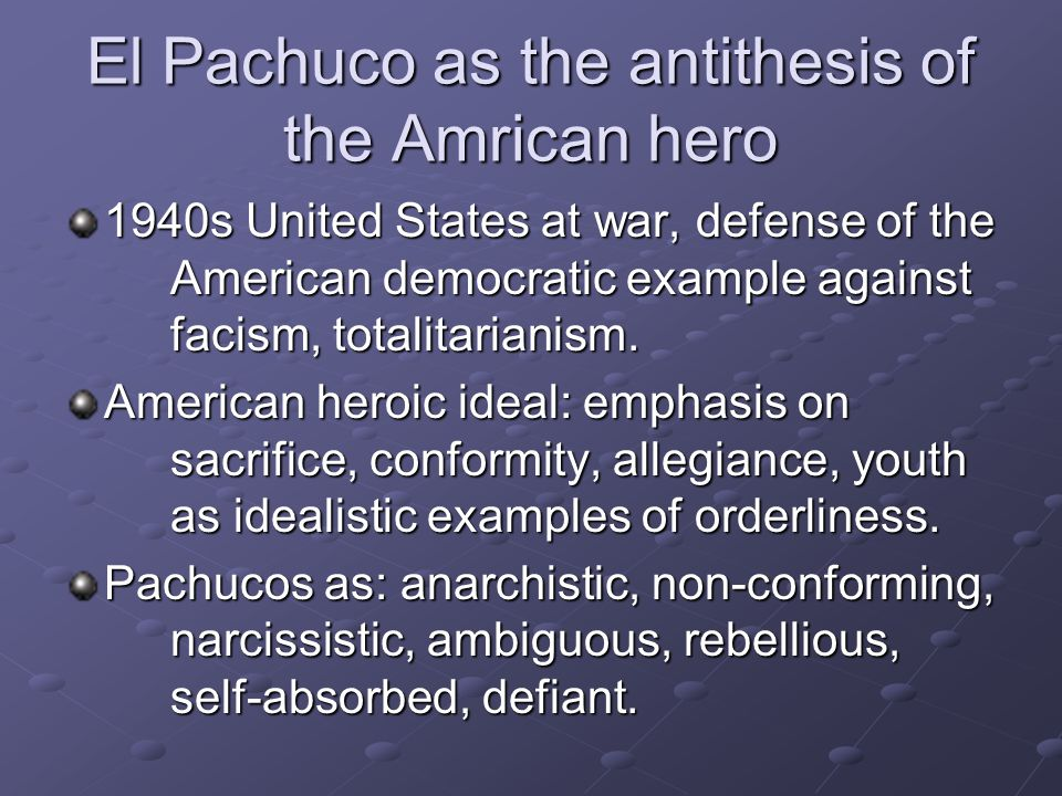 El Pachuco as the antithesis of the Amrican hero 1940s United States at war, defense of the American democratic example against facism, totalitarianis