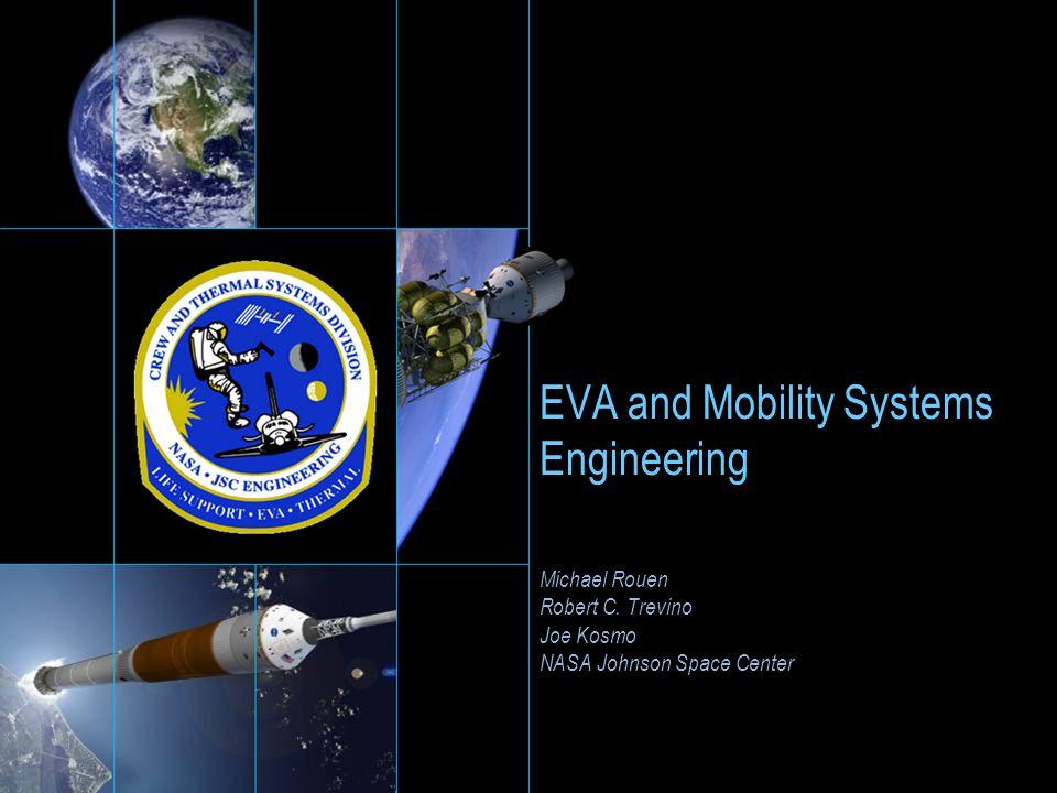 EVA and Mobility Systems Engineering Michael Rouen Robert C. Trevino Joe Kosmo NASA Johnson Space Center Michael Rouen Robert C. Trevino Joe Kosmo NAS