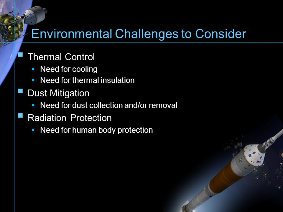 Environmental Challenges to Consider Thermal Control Need for cooling Need for thermal insulation Dust Mitigation Need for dust collection and/or remo