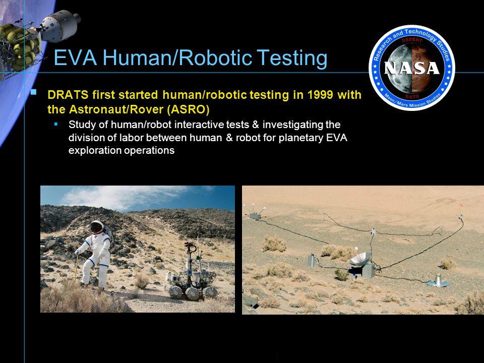 EVA Human/Robotic Testing DRATS first started human/robotic testing in 1999 with the Astronaut/Rover (ASRO) Study of human/robot interactive tests & i