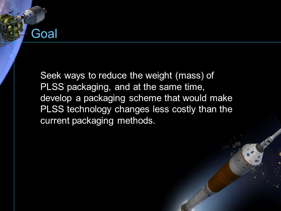 Goal Seek ways to reduce the weight (mass) of PLSS packaging, and at the same time, develop a packaging scheme that would make PLSS technology changes
