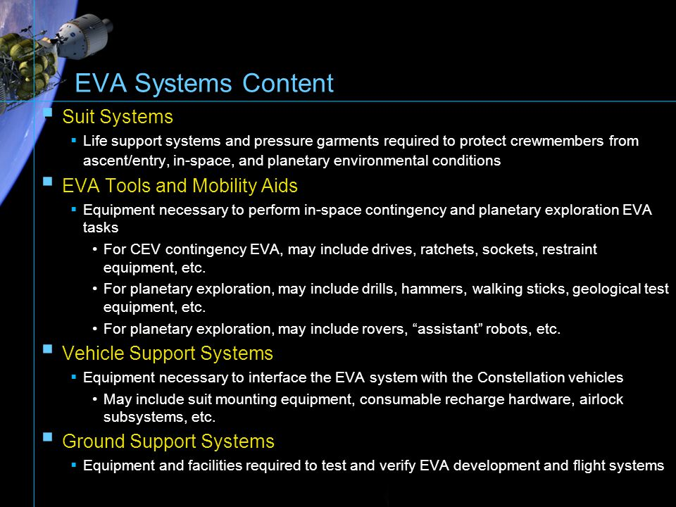 Generic EVA System Needs Space Suit System Protection from hazards of new mission environment Appropriate pressure to eliminate bends risk & pre-breathe requirements Long-term durability & reliability to function over mission life cycle Minimize weight and bulk Simple re-sizing capability to accommodate various ranges of anthropometry High degree of mobility & comfort Provisions to accommodate & interface ancillary support elements (cooling garment, bio-sensors, communications system, PLSS, etc.) Accommodate mission vehicle interface requirements Space Suit System Protection from hazards of new mission environment Appropriate pressure to eliminate bends risk & pre-breathe requirements Long-term durability & reliability to function over mission life cycle Minimize weight and bulk Simple re-sizing capability to accommodate various ranges of anthropometry High degree of mobility & comfort Provisions to accommodate & interface ancillary support elements (cooling garment, bio-sensors, communications system, PLSS, etc.) Accommodate mission vehicle interface requirements Portable Life Support System Minimize use of expendables (water, oxygen, power) Provide high level of reliability & safety Minimize weight & volume by efficient component packaging Provide ease of maintenance & repair during the mission Maintain normal range of physiological aspects of crew during wide range of metabolic activities (O 2 level, CO 2 level, ventilation flow- rates, temperature conditions) Provide integration capability with spacesuit system 25