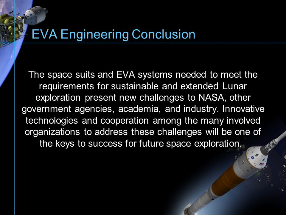 EVA Engineering Conclusion The space suits and EVA systems needed to meet the requirements for sustainable and extended Lunar exploration present new