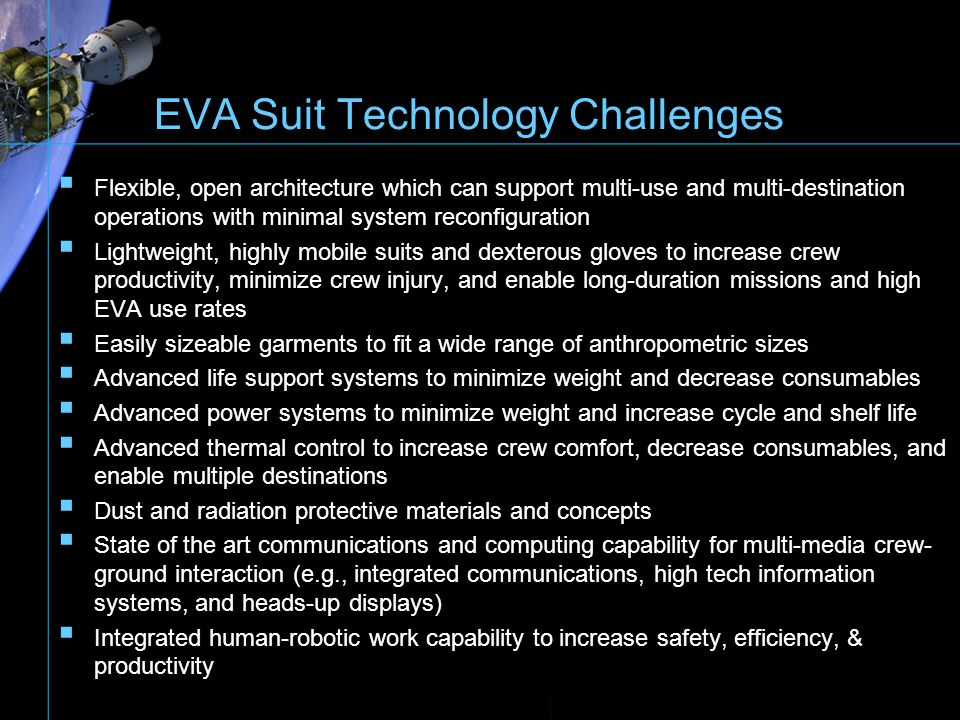Cardinal Elements of a Planetary Surface Spacesuit MOBILITY: Mandatory for walking (EVA traverses) and for negotiating rough terrain (rock fields, slopes, gullies) Mandatory for EVA tasks, geologic exploration, deployment of surface equipment, maintenance & repair tasks Mandatory for center-of-gravity control Mandatory for ingress/egress airlocks and rovers (seated position) Goal ; achieve near shirtsleeve range with low force required to reduce fatigue ROBUSTNESS: DURABILITY/LONG SERVICEABLE LIFE High mission cycle life capability for multiple EVAs (daily operations) Abrasion/dust resistance Impact/tear resistance Incorporate long-term shelf-life/operational-life materials WEARABILITY Don/doff use (daily operations over long mission periods) Handling capability (cleaning/storage) LIGHTWEIGHT: Reduce crewmember fatigue (assisted by low Lunar & Mars gravity) Mass handling control (primarily on-back carry weight - - PLSS) Reduce mission launch cost impact SIMPLICITY: Reduce system element complexity (incorporate modularity) Ease of maintenance & repair MOBILITY: Mandatory for walking (EVA traverses) and for negotiating rough terrain (rock fields, slopes, gullies) Mandatory for EVA tasks, geologic exploration, deployment of surface equipment, maintenance & repair tasks Mandatory for center-of-gravity control Mandatory for ingress/egress airlocks and rovers (seated position) Goal ; achieve near shirtsleeve range with low force required to reduce fatigue ROBUSTNESS: DURABILITY/LONG SERVICEABLE LIFE High mission cycle life capability for multiple EVAs (daily operations) Abrasion/dust resistance Impact/tear resistance Incorporate long-term shelf-life/operational-life materials WEARABILITY Don/doff use (daily operations over long mission periods) Handling capability (cleaning/storage) LIGHTWEIGHT: Reduce crewmember fatigue (assisted by low Lunar & Mars gravity) Mass handling control (primarily on-back carry weight - - PLSS) Reduce mission launch cost impact SIMPLICITY: Redu