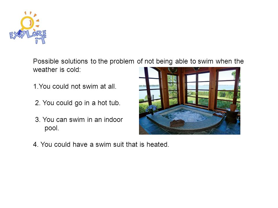 Possible solutions to the problem of not being able to swim when the weather is cold: 1.You could not swim at all.