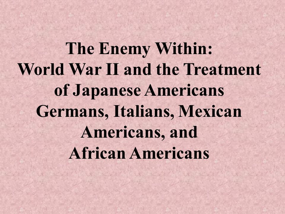 The Enemy Within: World War II and the Treatment of Japanese Americans Germans, Italians, Mexican Americans, and African Americans
