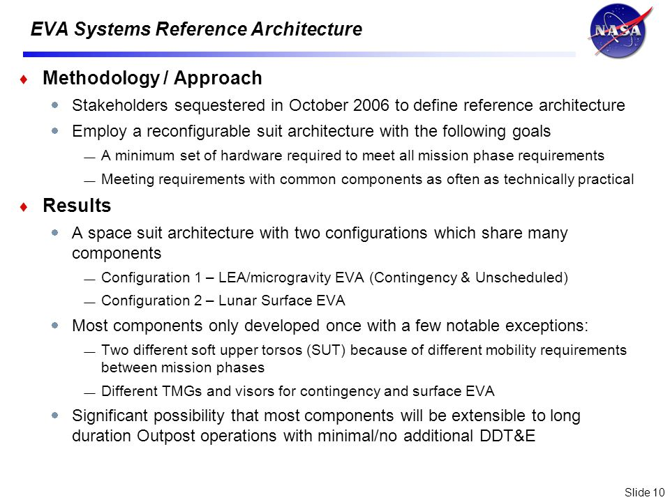 Slide 10 EVA Systems Reference Architecture Methodology / Approach Stakeholders sequestered in October 2006 to define reference architecture Employ a reconfigurable suit architecture with the following goals A minimum set of hardware required to meet all mission phase requirements Meeting requirements with common components as often as technically practical Results A space suit architecture with two configurations which share many components Configuration 1 – LEA/microgravity EVA (Contingency & Unscheduled) Configuration 2 – Lunar Surface EVA Most components only developed once with a few notable exceptions: Two different soft upper torsos (SUT) because of different mobility requirements between mission phases Different TMGs and visors for contingency and surface EVA Significant possibility that most components will be extensible to long duration Outpost operations with minimal/no additional DDT&E