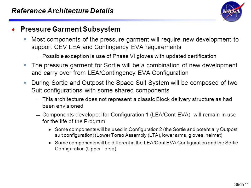 Slide 11 Reference Architecture Details Pressure Garment Subsystem Most components of the pressure garment will require new development to support CEV LEA and Contingency EVA requirements Possible exception is use of Phase VI gloves with updated certification The pressure garment for Sortie will be a combination of new development and carry over from LEA/Contingency EVA Configuration During Sortie and Outpost the Space Suit System will be composed of two Suit configurations with some shared components This architecture does not represent a classic Block delivery structure as had been envisioned Components developed for Configuration 1 (LEA/Cont EVA) will remain in use for the life of the Program Some components will be used in Configuration 2 (the Sortie and potentially Outpost suit configuration) (Lower Torso Assembly (LTA), lower arms, gloves, helmet) Some components will be different in the LEA/Cont EVA Configuration and the Sortie Configuration (Upper Torso)