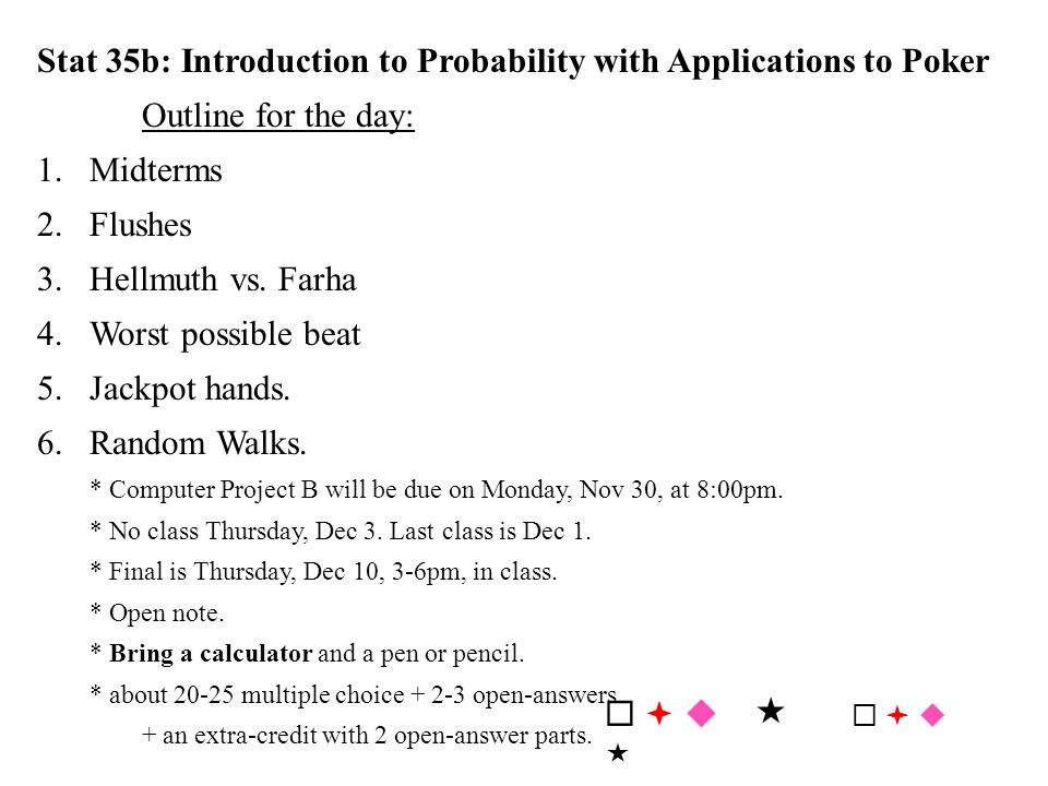 Stat 35b: Introduction to Probability with Applications to Poker Outline for the day: 1.Midterms 2.Flushes 3.Hellmuth vs. Farha 4.Worst possible beat